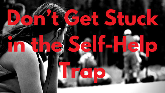 Don't Get Stuck in the Self-Help Trap