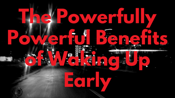 The Powerfully Powerful Benefits of Waking Up Early