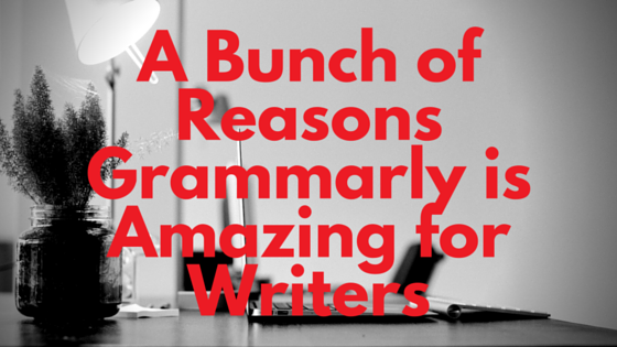 A Bunch of Reasons Grammarly is Amazing for Writers