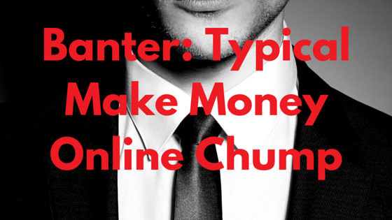 Banter- Typical Make Money Online Chump